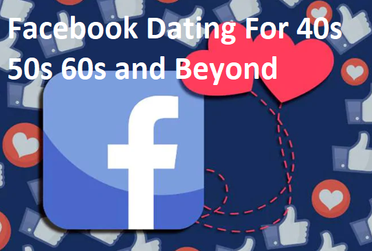Facebook Dating For 40s 50s 60s and Beyond